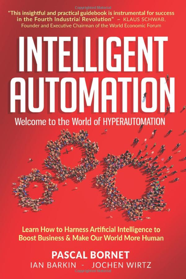 INTELLIGENT AUTOMATION: Learn how to harness Artificial Intelligence to boost business and make our world more human